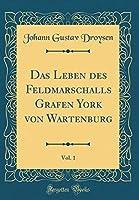 Das Leben Des Feldmarschalls Grafen York Von Wartenburg, Vol. 1 (Classic Reprint)