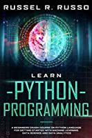 Learn Python Programming: A Beginners Crash Course on Python Language for Getting Started with Machine Learning, Data Science and Data Analytics (Artificial Intelligence)