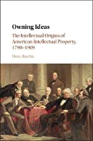 Owning Ideas: The Intellectual Origins of American Intellectual Property, 1790–1909 (Cambridge Historical Studies in American Law and Society)