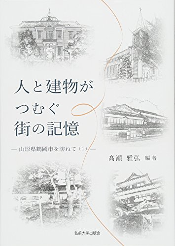 人と建物がつむぐ街の記憶―山形県鶴岡市を訪ねて〈1〉 (山形県鶴岡市を訪ねて 1)