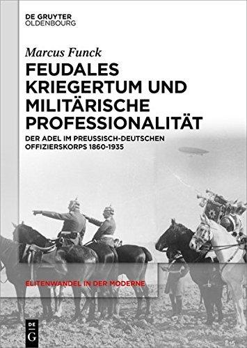 Feudales Kriegertum und militärische Professionalität: Der Adel im preußisch-deutschen Offizierskorps 1860-1935 (Elitenwandel in der Moderne / Elites and Modernity 6) (German Edition)