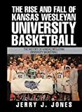 The Rise and Fall of Kansas Wesleyan University Basketball: The History of Kansas Wesleyan University Basketball (English Edition)