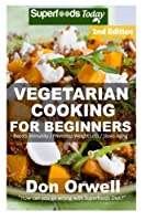 Vegetarian Cooking for Beginners: Over 145+vegetarian Quick & Easy Cooking, Heart Healthy Cooking, Wheat Free Diet, Whole Foods Diet, Cooking for Two, Weight Loss Meal Plans (Vegetarian Cooking for Everyone--wheat Free Recipes-weight Loss Meal Plans-weight Loss Eating)