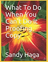 What To Do When You Can't Do It Proofing Copy