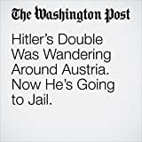 Hitler's Double Was Wandering Around Austria. Now He's Going to Jail.