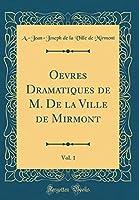 Oevres Dramatiques de M. de la Ville de Mirmont, Vol. 1 (Classic Reprint)