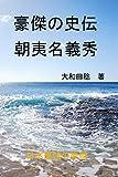 豪傑の史伝 朝夷名義秀: 日本最強の豪傑