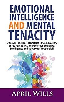 EMOTIONAL INTELLIGENCE AND MENTAL TENACITY: Discover Practical Techniques to Gain Mastery of Your Emotions, Improve Your Emotional Intelligence and Boost Your People Skills by [WILLS, APRIL WILLS]