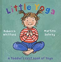 Little Yoga: A Toddler's First Book of Yoga. Rebecca Whitford & Martina Selway