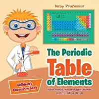 The Periodic Table of Elements - Alkali Metals, Alkaline Earth Metals and Transition Metals Children's Chemistry Book