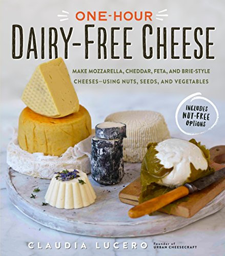 One-Hour Dairy-Free Cheese: Make Mozzarella, Cheddar, Feta, and Brie-Style Cheeses—Using Nuts, Seeds, and Vegetables (English Edition)