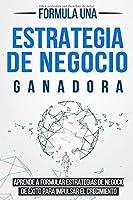 Formula una Estrategia de Negocio Ganadora: Aprende a formular Estrategias de Negocio de Éxito para impulsar el Crecimiento