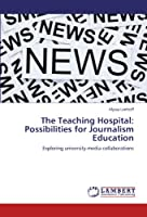 The Teaching Hospital: Possibilities for Journalism Education: Exploring university-media collaborations
