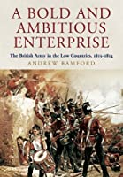 A Bold and Ambitious Enterprise: The British Army in the Low Countries, 1813-1814