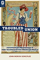 The Troubled Union: Expansionist Imperatives in Post-Reconstruction American Novels