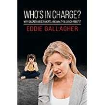 Who's In Charge?: Why children abuse parents, and what you can do about it