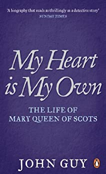 My Heart is My Own: The Life of Mary Queen of Scots by [Guy, John]