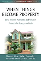 When Things Become Property: Land Reform, Authority and Value in Postsocialist Europe and Asia (Max Planck Studies in Anthropology and Economy)