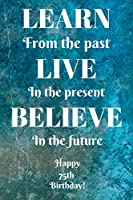 Learn From The Past Live In The Present Believe In The Future Happy 75th Birthday!: Learn From The Past 75th Birthday Card Quote Journal / Notebook / Diary / Greetings / Appreciation Gift (6 x 9 - 110 Blank Lined Pages)
