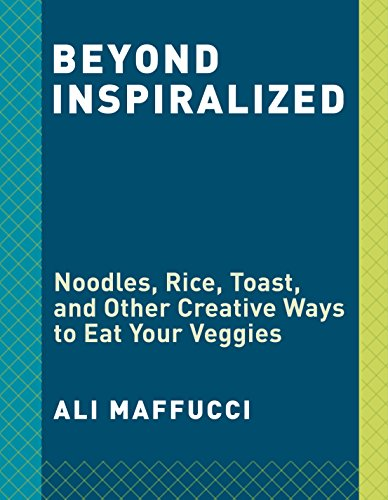Beyond Inspiralized: Noodles, Rice, Toast, and Other Creative Ways to Eat Your Veggies