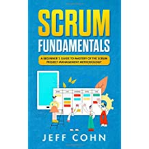 Scrum Fundamentals: A Beginner's Guide to Mastery of The Scrum Project Management Methodology (Scrum Mastery)