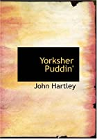 Yorksher Puddin': A Collection of the Most Popular Dialect Stories from the Pen of John Hartley
