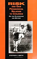 Risk and Our Pedagogical Relation to Children: On the Playground and Beyond (Suny Series, Early Childhood Education) (Early Childhood Education, Inquiries and Insights)
