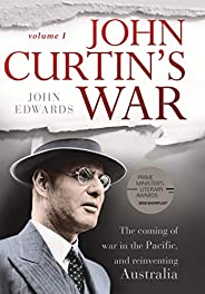 John Curtin's War: The coming of war in the Pacific, and reinventing Austr