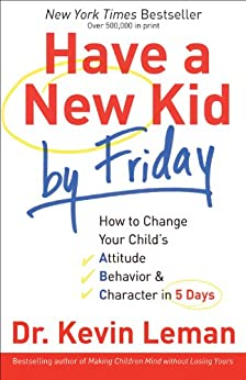 Have a New Kid by Friday: How to Change Your Child's Attitude, Behavior & Character in 5 Days by [Leman, Kevin]