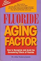 Fluoride the Aging Factor: How to Recognize and Avoid the Devastating Effects of Fluoride