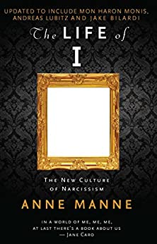 The Life of I Updated Edition: The New Culture of Narcissism by [Manne, Anne]