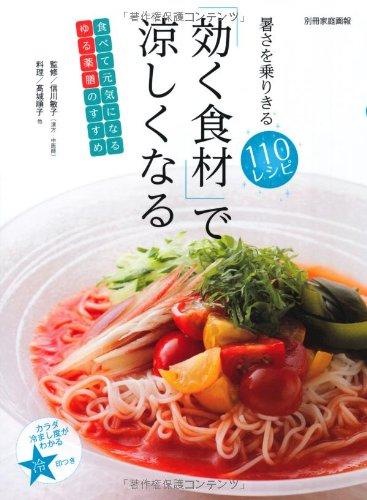 「効く食材」で涼しくなる 暑さを乗りきる110レシピ (別冊家庭画報)