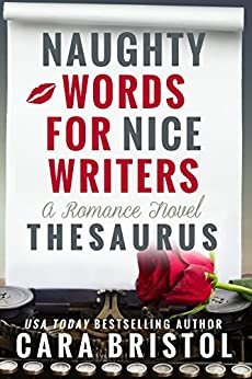 Naughty Words for Nice Writers: A Romance Novel Thesaurus by [Bristol, Cara]