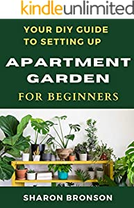 Your DIY Guide To Apartment Garden for Beginners: A step by step guide to setting up an apartment gardening (English Edition)