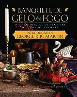 Banquete de Gelo & Fogo. O Livro Oficial de Receitas de Game of Thrones