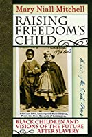 Raising Freedom's Child: Black Children and Visions of the Future after Slavery (American History and Culture)