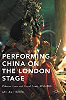 Performing China on the London Stage: Chinese Opera and Global Power, 1759–2008