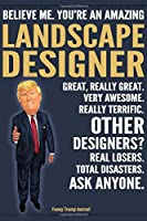 Funny Trump Journal - Believe Me. You're An Amazing Landscape Designer Great, Really Great. Very Awesome. Really Terrific. Other Designers? Total Disasters. Ask Anyone.: Landscape Designer Appreciation Gift Trump Gag Gift Better Than A Card Notebook