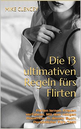Die 13 ultimativen Regeln fürs Flirten: Flirten lernen. Frauen verführen. Mit dem nötigen KnowHow. In diesem Buch: Persönlicher Flirt-Test! (German Edition)