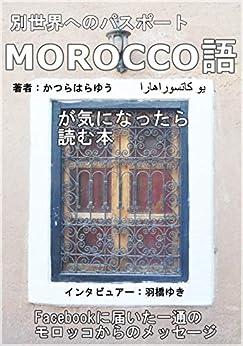 [羽橋ゆき (インタビュアー), かつらはらゆう]の別世界へのパスポート「MOROCCO語が気になったら読む本」~Facebookに届いた一通のモロッコからのメッセージ (アラビア語オンライン)