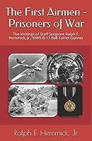 The First Airmen - Prisoners of War: The Writings of Staff Sergeant Ralph E. Hemmick, Jr., WWII B-17 Ball Turret Gunner