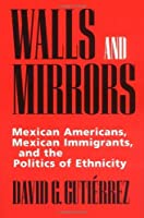 Walls and Mirrors: Mexican Americans, Mexican Immigrants, and the Politics of Ethnicity by David G. Gutierrez(1995-03-27)