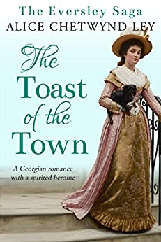 The Toast of the Town: A Georgian romance with a spirited heroine (The Eversley Saga Book 2) by [Chetwynd Ley, Alice]