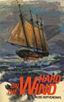 Hard On The Wind: The True Story Of A Boy Who Went To Sea And Came Back A Man