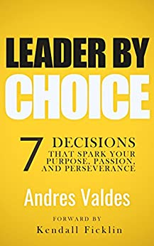 Leader by Choice: 7 Decisions That Spark Your Purpose, Passion, And Perseverance by [Valdes, Andres]