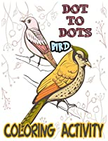 DOT TO DOTS BIRD COLORING ACTIVITY: A Kids Coloring Book Featuring Charming Beautiful Birds, Flowers and Nature Patterns for increase Child creativity
