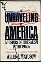 The unraveling of America: A history of liberalism in the 1960s (The New American Nation series)
