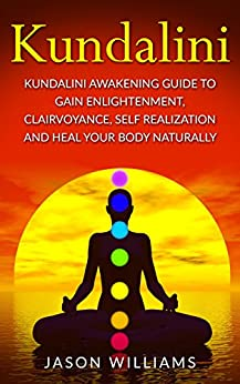 Kundalini: Kundalini Awakening Guide To Gain Enlightenment, Clairvoyance, Self Realization and Heal Your Body Naturally by [Williams, Jason]