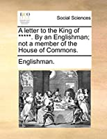 A Letter to the King of *****. by an Englishman; Not a Member of the House of Commons.