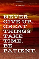 **Never give up. Great things take time. Be patient**: Lined Notebook Motivational Quotes ,120 pages ,6x9 , Soft cover, Matte finish